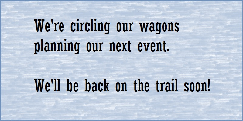 We're circling our wagons planning our next event. We'll be on the trail soon!